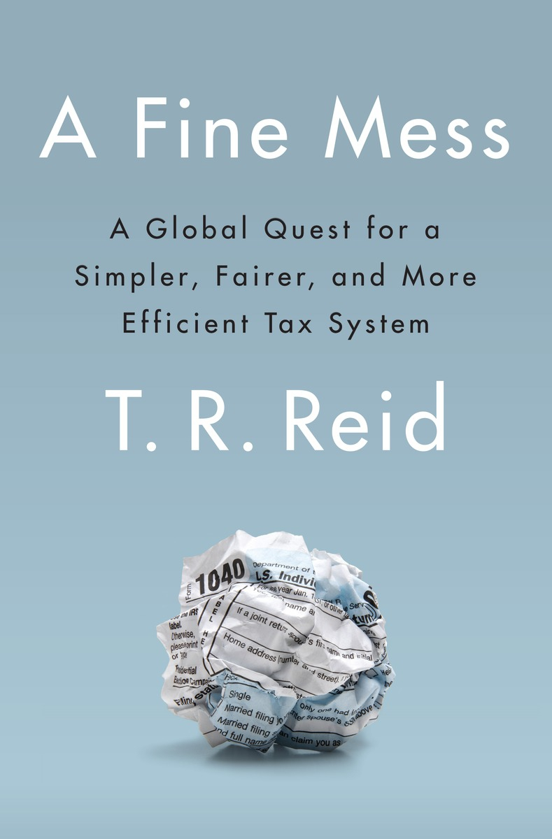 "T.R. Reid's ""A Fine Mess: A Global Quest for a Simpler, Fairer, and More Efficient Tax System."
