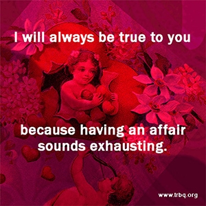 I will always be true to you because an affair sounds exhausting