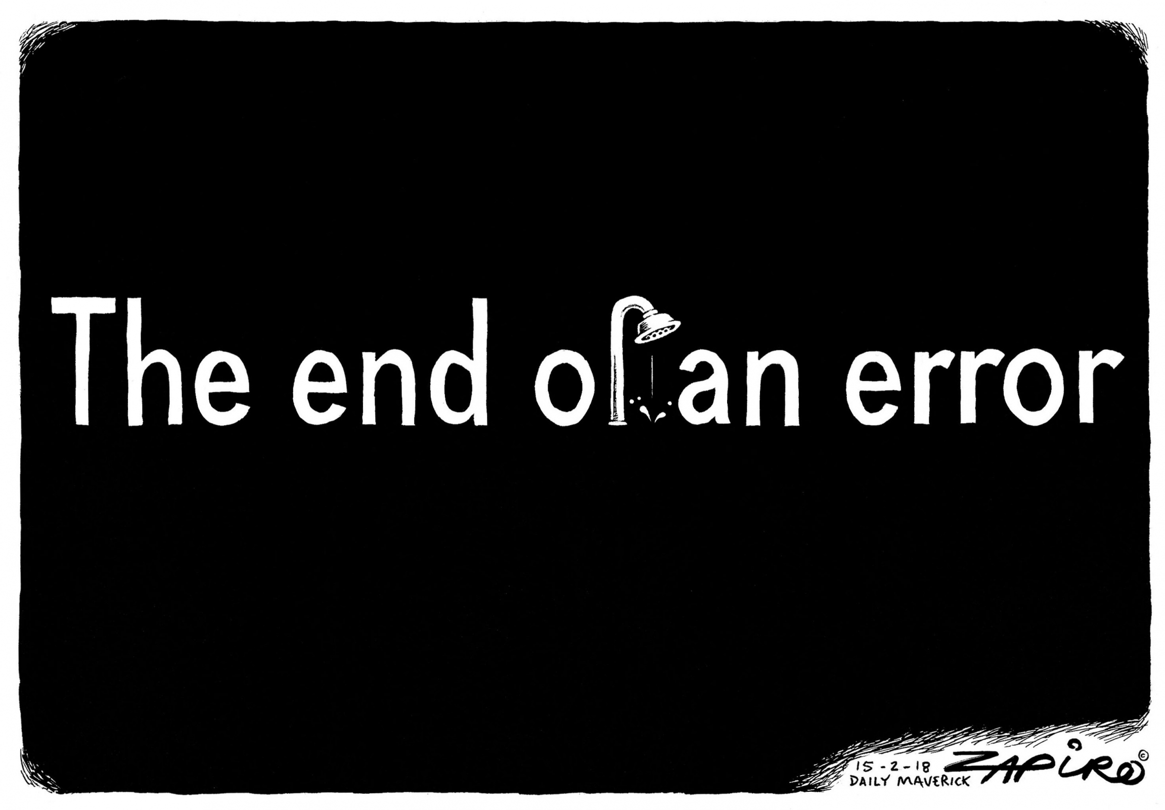"Zapiro cartoon that reads: ""End of an error"" instead of ""end of an era,"" a reference to Jacob Zuma resigning. The ""f"" in of is in the shape of a shower."